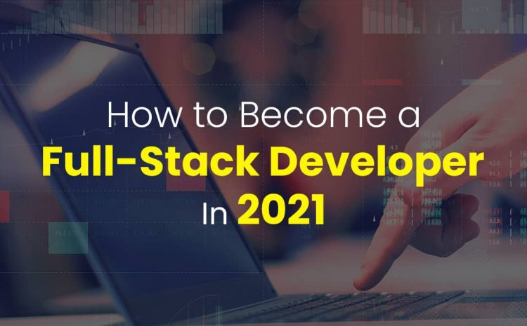 How to Become a Full-Stack Developer In 2021